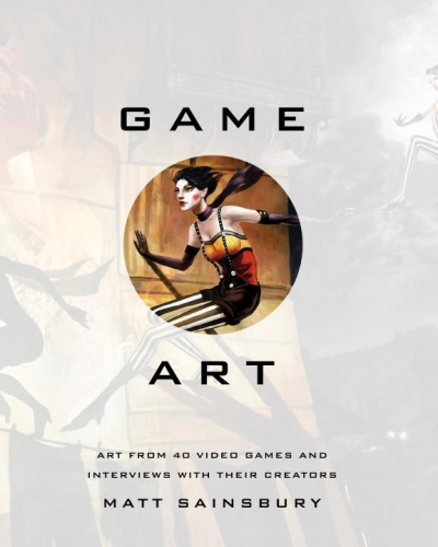 Game Art: Art from 40 Video Games and Interviews with Their Creators. 1st Edition