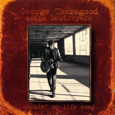 George Thorogood & The Destroyers - Rockin' My Life Away (1997)