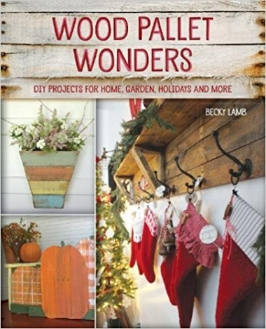 Wood Pallet Wonders: DIY Projects for Home, Garden, Holidays and More